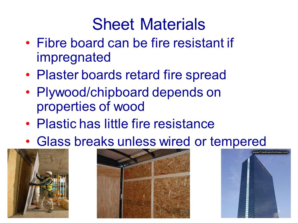 Sheet Materials Fibre board can be fire resistant if impregnated Plaster boards retard fire spread Plywood/chipboard depends on properties of wood Pla