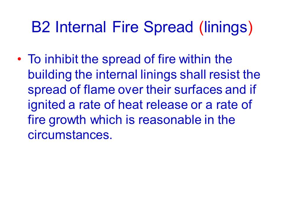 B2 Internal Fire Spread (linings) To inhibit the spread of fire within the building the internal linings shall resist the spread of flame over their s