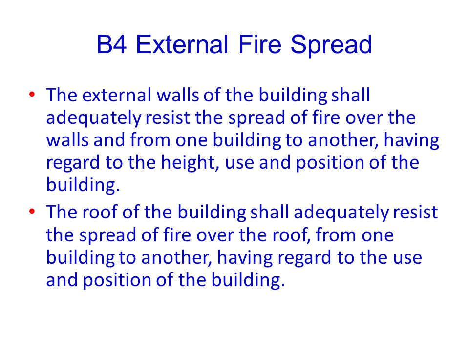 B4 External Fire Spread The external walls of the building shall adequately resist the spread of fire over the walls and from one building to another,