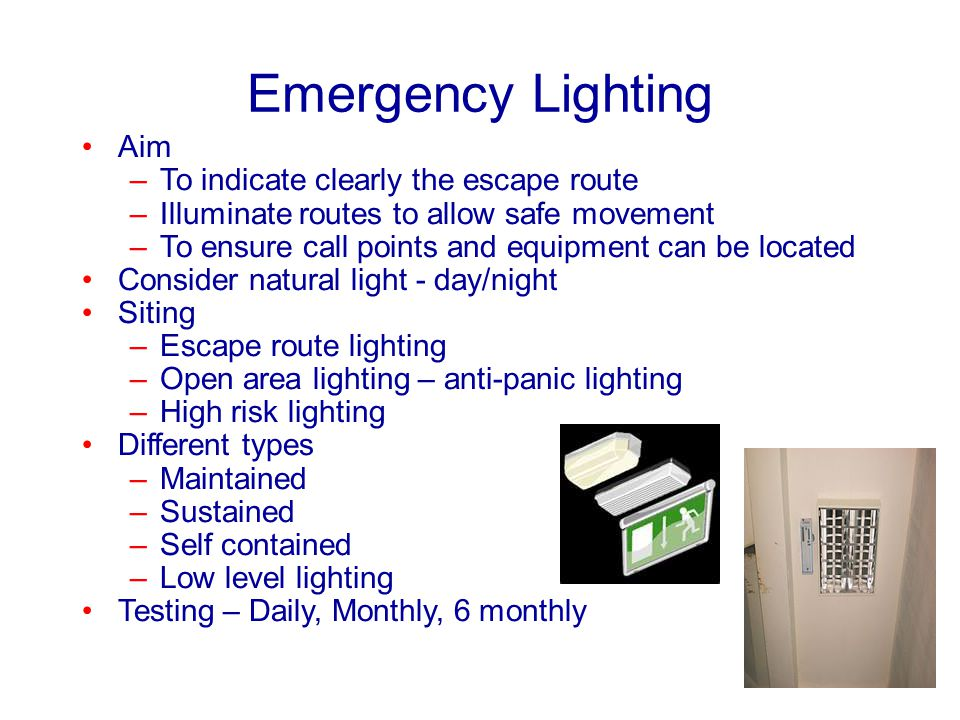 Emergency Lighting Aim –To indicate clearly the escape route –Illuminate routes to allow safe movement –To ensure call points and equipment can be loc