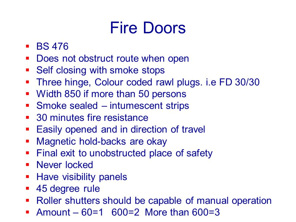Fire Doors BS 476 Does not obstruct route when open Self closing with smoke stops Three hinge, Colour coded rawl plugs. i.e FD 30/30 Width 850 if more