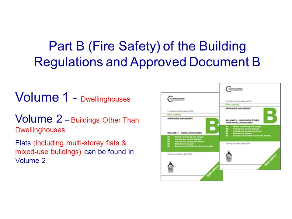 Part B (Fire Safety) of the Building Regulations and Approved Document B Volume 1 - Dwellinghouses Volume 2 – Buildings Other Than Dwellinghouses Flat