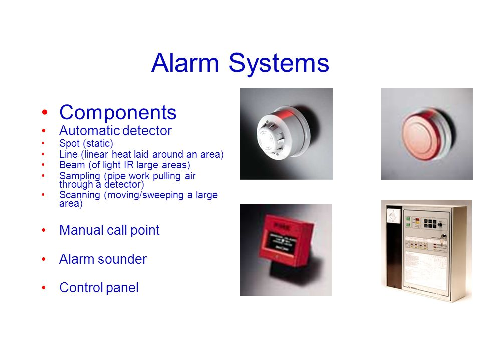 Alarm Systems Components Automatic detector Spot (static) Line (linear heat laid around an area) Beam (of light IR large areas) Sampling (pipe work pu
