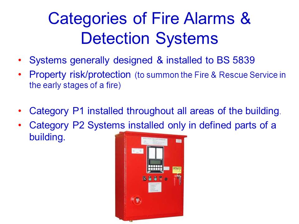 Categories of Fire Alarms & Detection Systems Systems generally designed & installed to BS 5839 Property risk/protection (to summon the Fire & Rescue