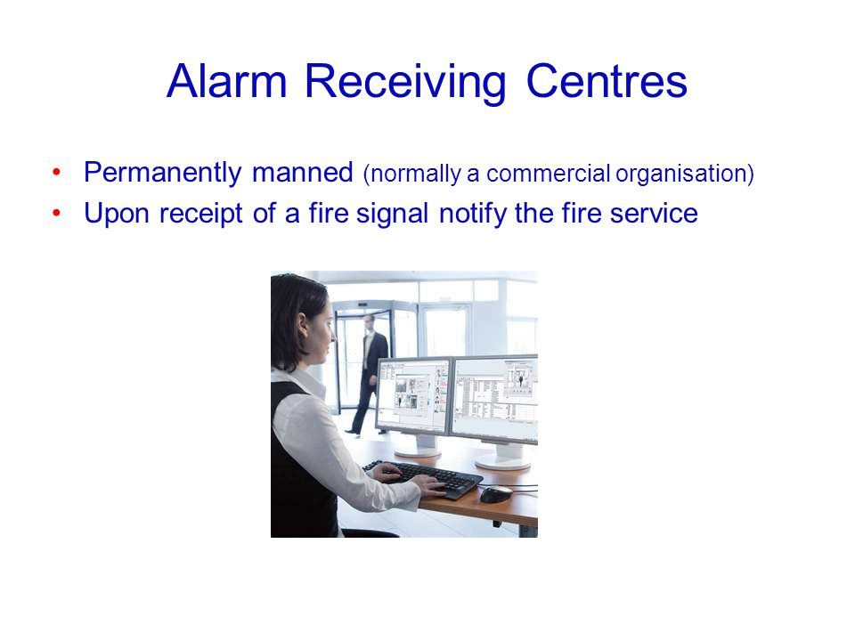 Alarm Receiving Centres Permanently manned (normally a commercial organisation) Upon receipt of a fire signal notify the fire service