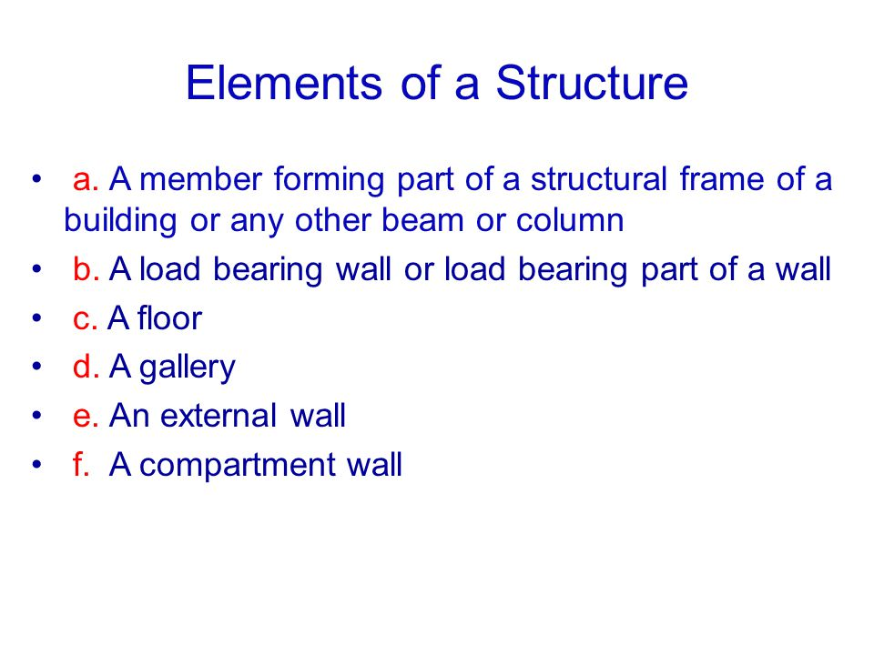 Elements of a Structure a. A member forming part of a structural frame of a building or any other beam or column b. A load bearing wall or load bearin
