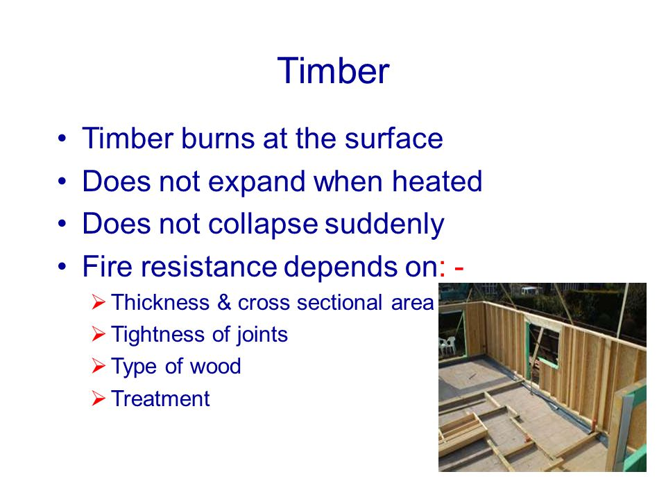 Timber Timber burns at the surface Does not expand when heated Does not collapse suddenly Fire resistance depends on: - Thickness & cross sectional ar