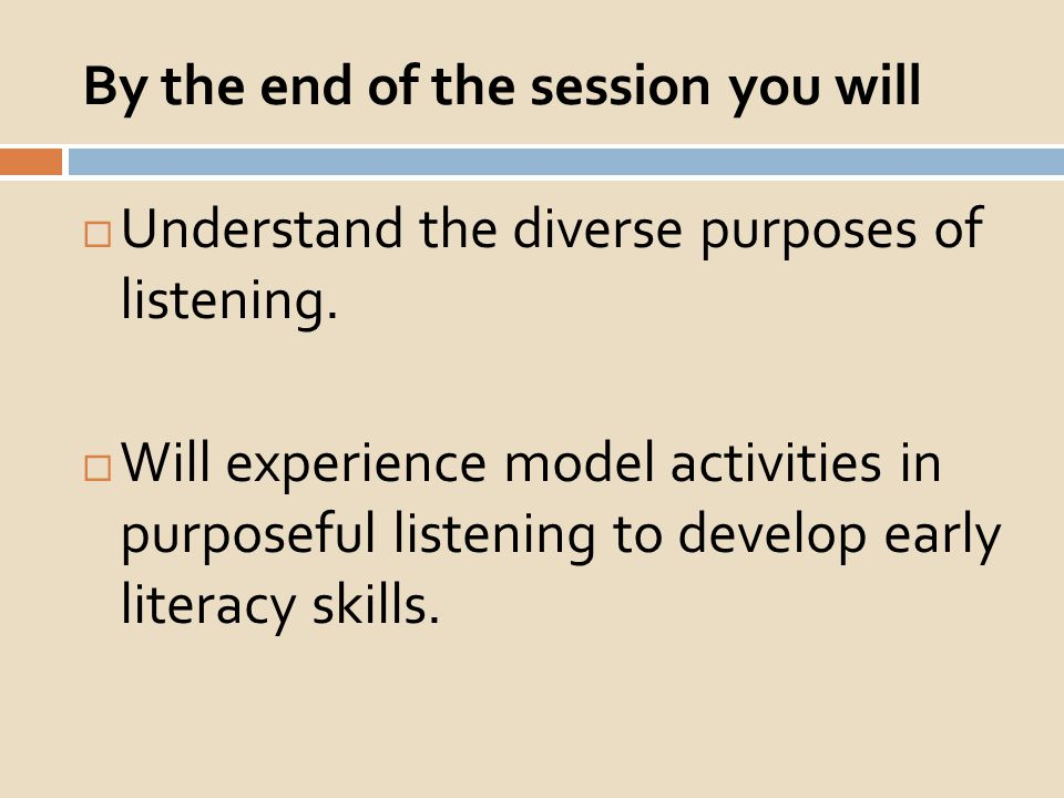 By the end of the session you will Understand the diverse purposes of listening. Will experience model activities in purposeful listening to develop e