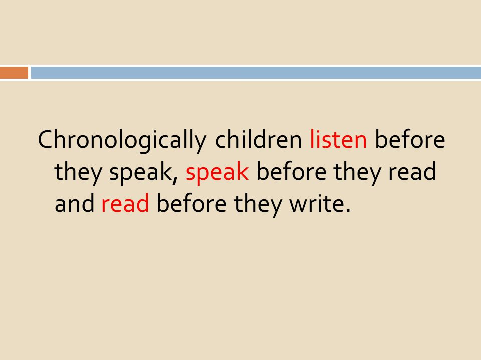 Chronologically children listen before they speak, speak before they read and read before they write.