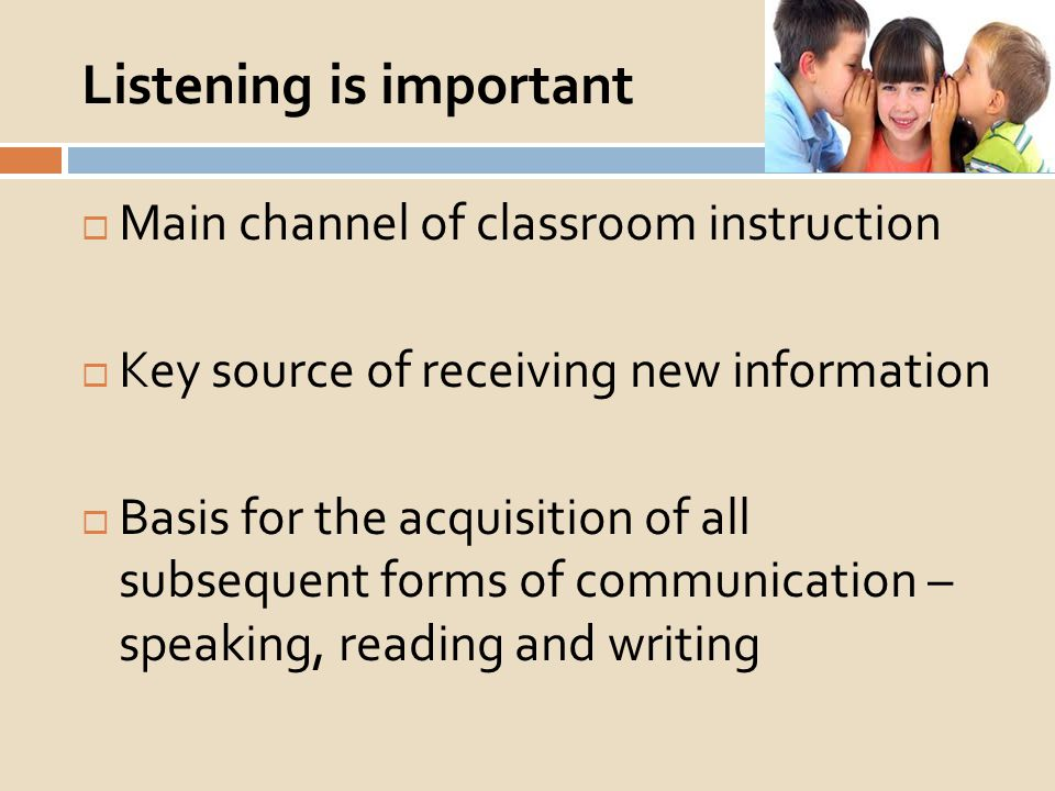 Listening is important Main channel of classroom instruction Key source of receiving new information Basis for the acquisition of all subsequent forms