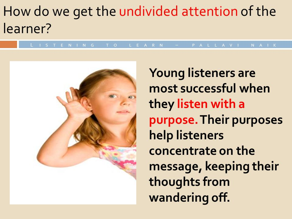 How do we get the undivided attention of the learner? L ISTENING TO LEARN – PALLAVI NAIK Young listeners are most successful when they listen with a p