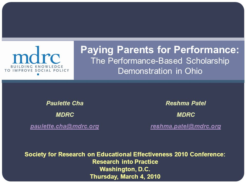 Paying Parents for Performance: The Performance-Based Scholarship Demonstration in Ohio Paulette Cha MDRC paulette.cha@mdrc.org Reshma Patel MDRC reshma.patel@mdrc.org Society for Research on Educational Effectiveness 2010 Conference: Research into Practice Washington, D.C.