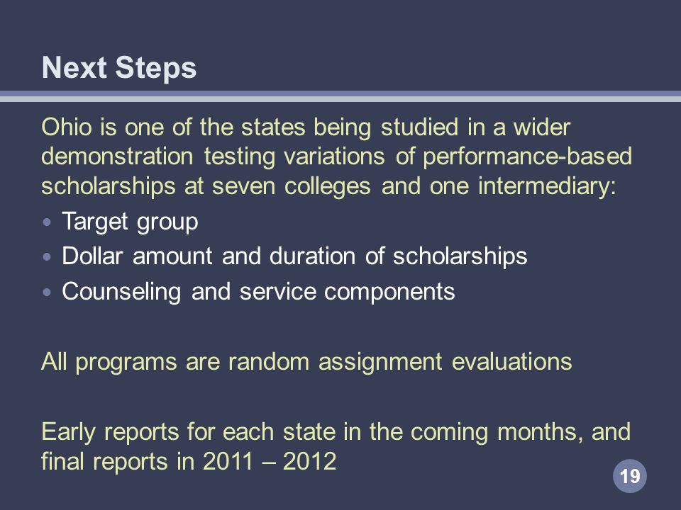 Ohio is one of the states being studied in a wider demonstration testing variations of performance-based scholarships at seven colleges and one intermediary: Target group Dollar amount and duration of scholarships Counseling and service components All programs are random assignment evaluations Early reports for each state in the coming months, and final reports in 2011 – 2012 19 Next Steps