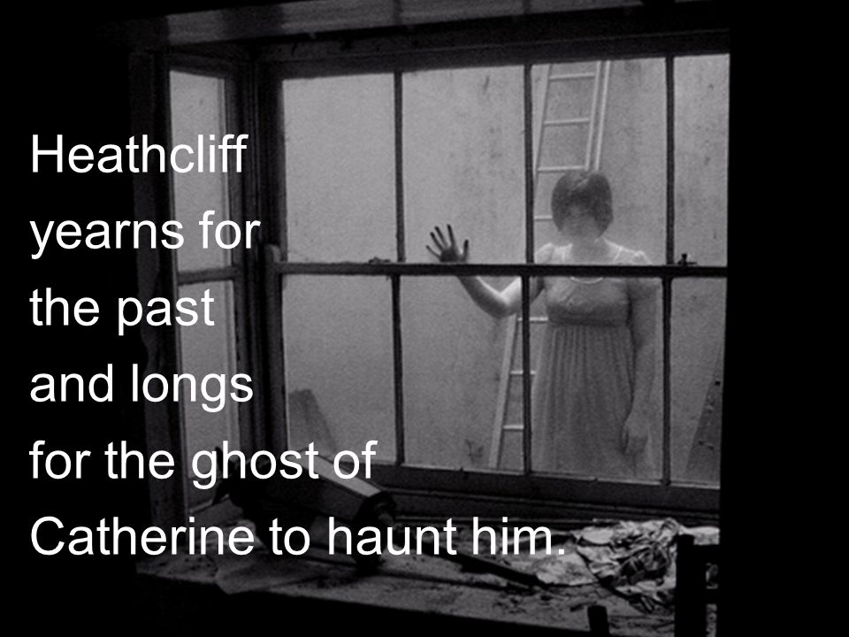 Heathc Heathcliff craves the past And longs for the ghost Of Catherine to haunt him. Heathcliff yearns for the past and longs for the ghost of Catheri
