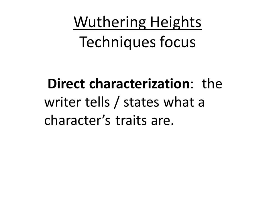 Wuthering Heights Techniques focus Direct characterization: the writer tells / states what a characters traits are.