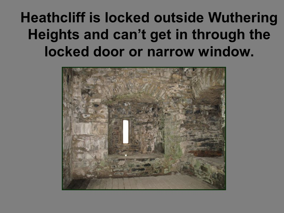 Heathcliff is locked outside Wuthering Heights and cant get in through the locked door or narrow window.
