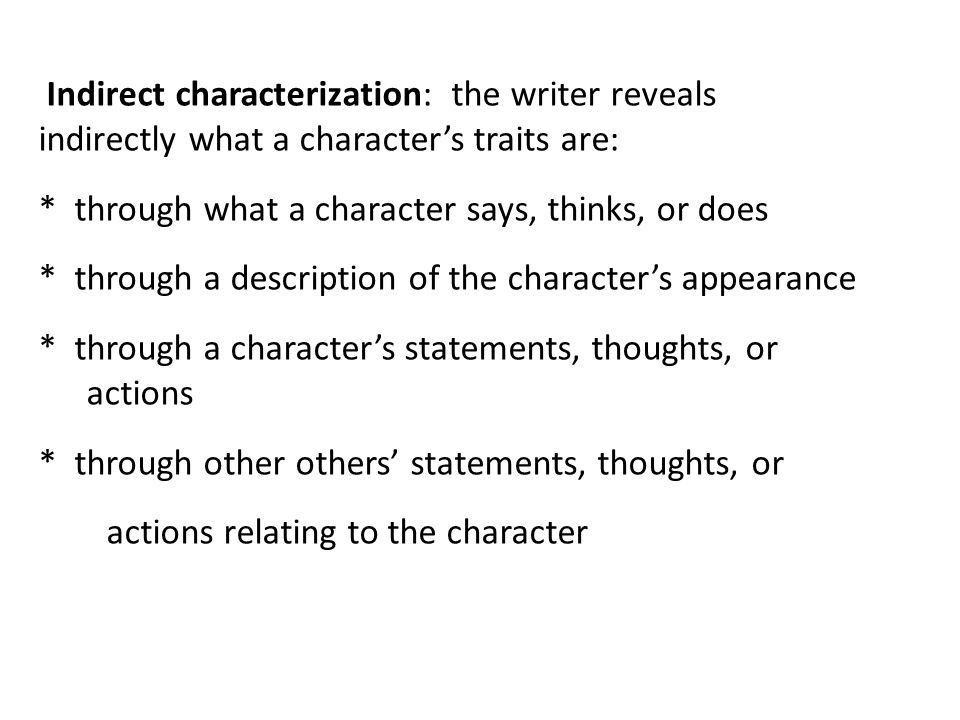 Indirect characterization: the writer reveals indirectly what a characters traits are: * through what a character says, thinks, or does * through a de