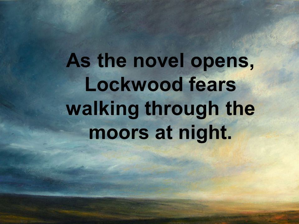 As the novel opens, Lockwood fears walking through the moors at night.