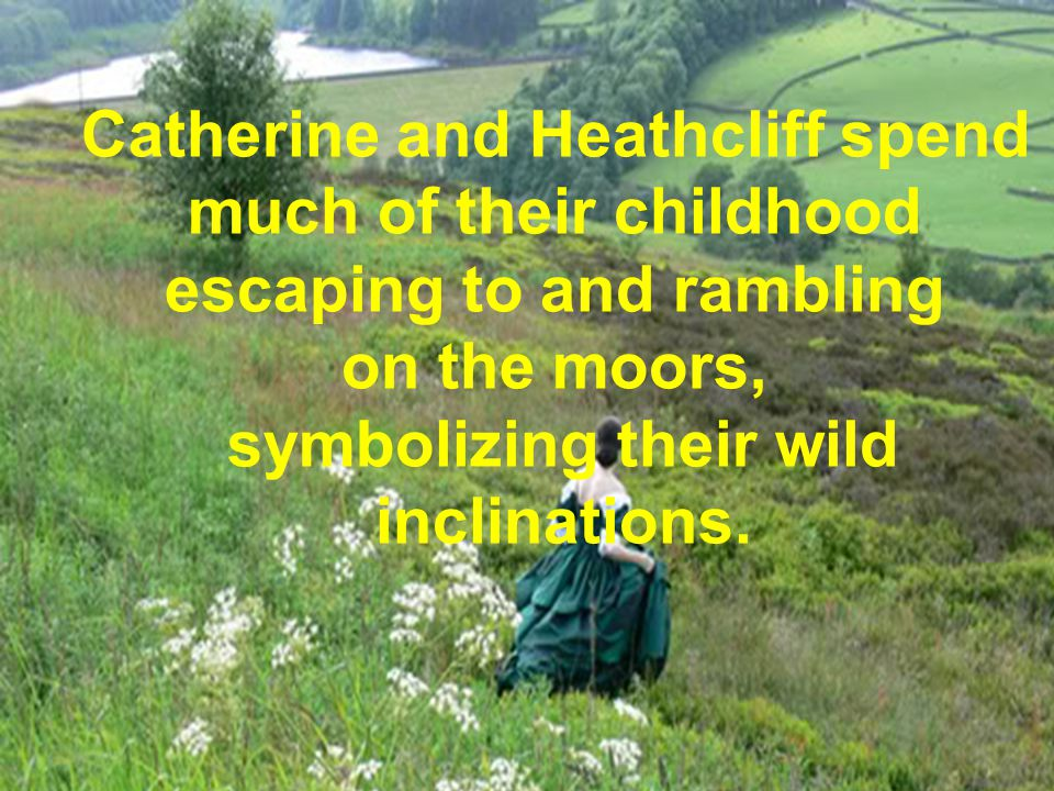 Catherine and Heathcliff spend much of their childhood escaping to and rambling on the moors, symbolizing their wild inclinations.
