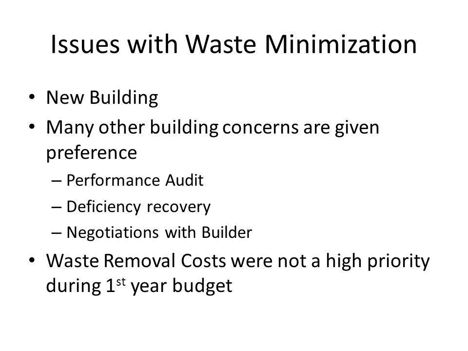 Issues with Waste Minimization New Building Many other building concerns are given preference – Performance Audit – Deficiency recovery – Negotiations