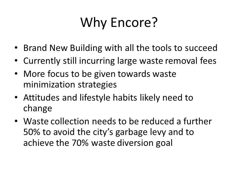 Why Encore? Brand New Building with all the tools to succeed Currently still incurring large waste removal fees More focus to be given towards waste m