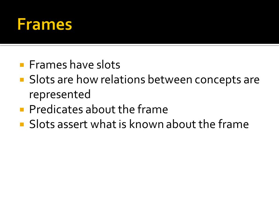 Frames have slots Slots are how relations between concepts are represented Predicates about the frame Slots assert what is known about the frame