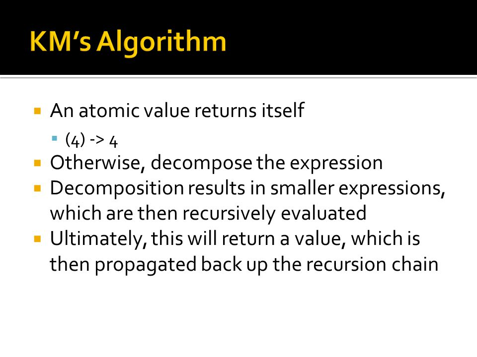 An atomic value returns itself (4) -> 4 Otherwise, decompose the expression Decomposition results in smaller expressions, which are then recursively e