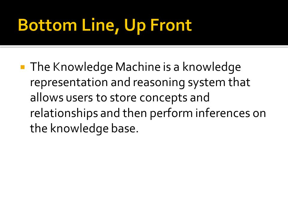 The Knowledge Machine is a knowledge representation and reasoning system that allows users to store concepts and relationships and then perform infere