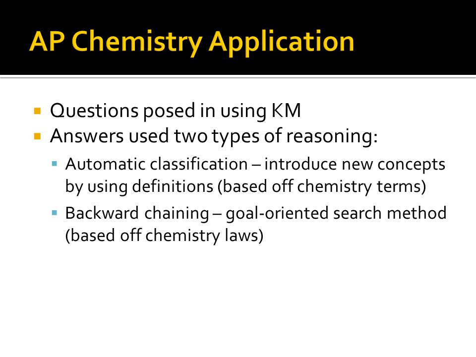 Questions posed in using KM Answers used two types of reasoning: Automatic classification – introduce new concepts by using definitions (based off che