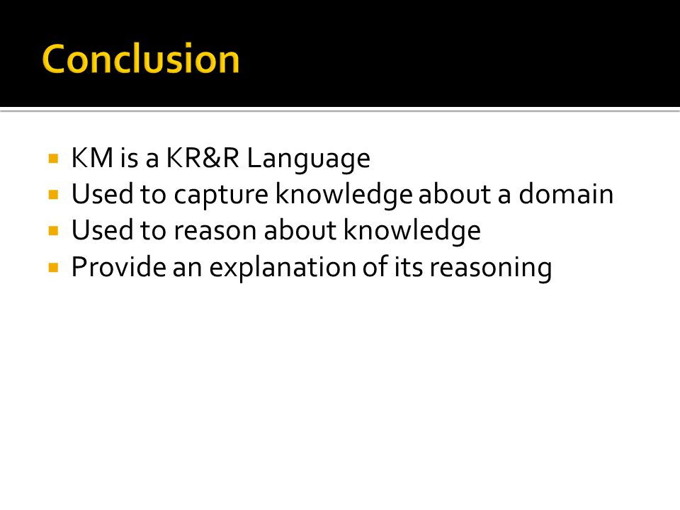 KM is a KR&R Language Used to capture knowledge about a domain Used to reason about knowledge Provide an explanation of its reasoning
