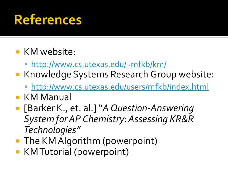 KM website: http://www.cs.utexas.edu/~mfkb/km/ Knowledge Systems Research Group website: http://www.cs.utexas.edu/users/mfkb/index.html KM Manual [Barker K., et.