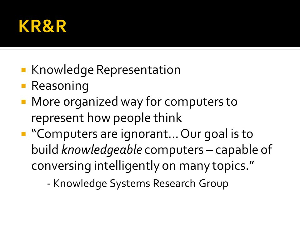 Knowledge Representation Reasoning More organized way for computers to represent how people think Computers are ignorant… Our goal is to build knowledgeable computers – capable of conversing intelligently on many topics.