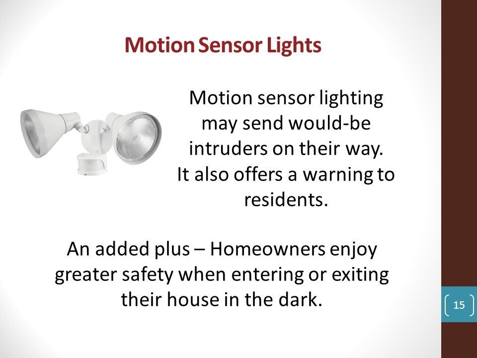 Motion Sensor Lights Motion sensor lighting may send would-be intruders on their way.