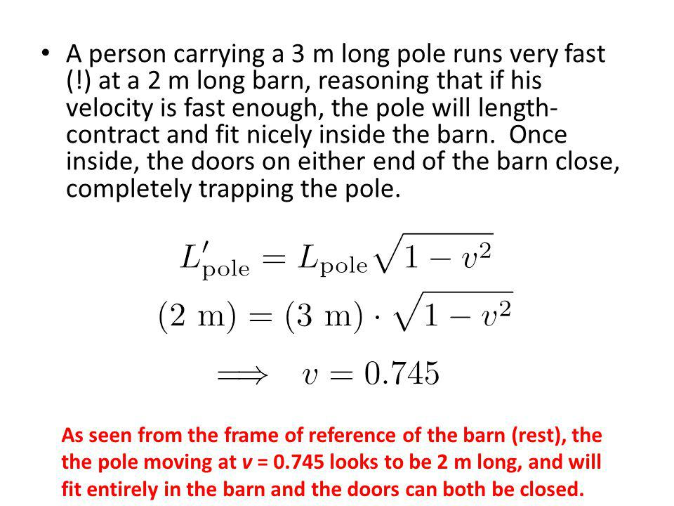 A person carrying a 3 m long pole runs very fast (!) at a 2 m long barn, reasoning that if his velocity is fast enough, the pole will length- contract and fit nicely inside the barn.