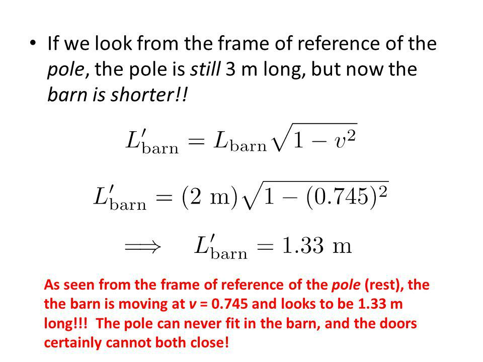 If we look from the frame of reference of the pole, the pole is still 3 m long, but now the barn is shorter!! As seen from the frame of reference of t