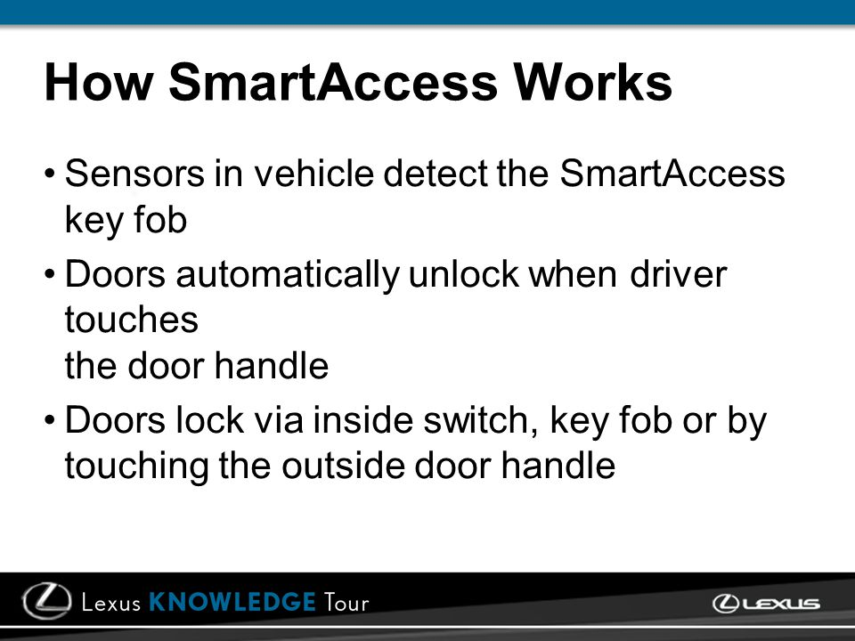 How SmartAccess Works Sensors in vehicle detect the SmartAccess key fob Doors automatically unlock when driver touches the door handle Doors lock via