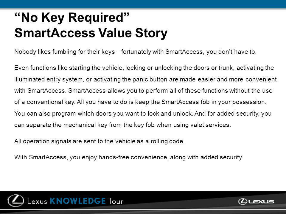 No Key Required SmartAccess Value Story Nobody likes fumbling for their keysfortunately with SmartAccess, you dont have to. Even functions like starti