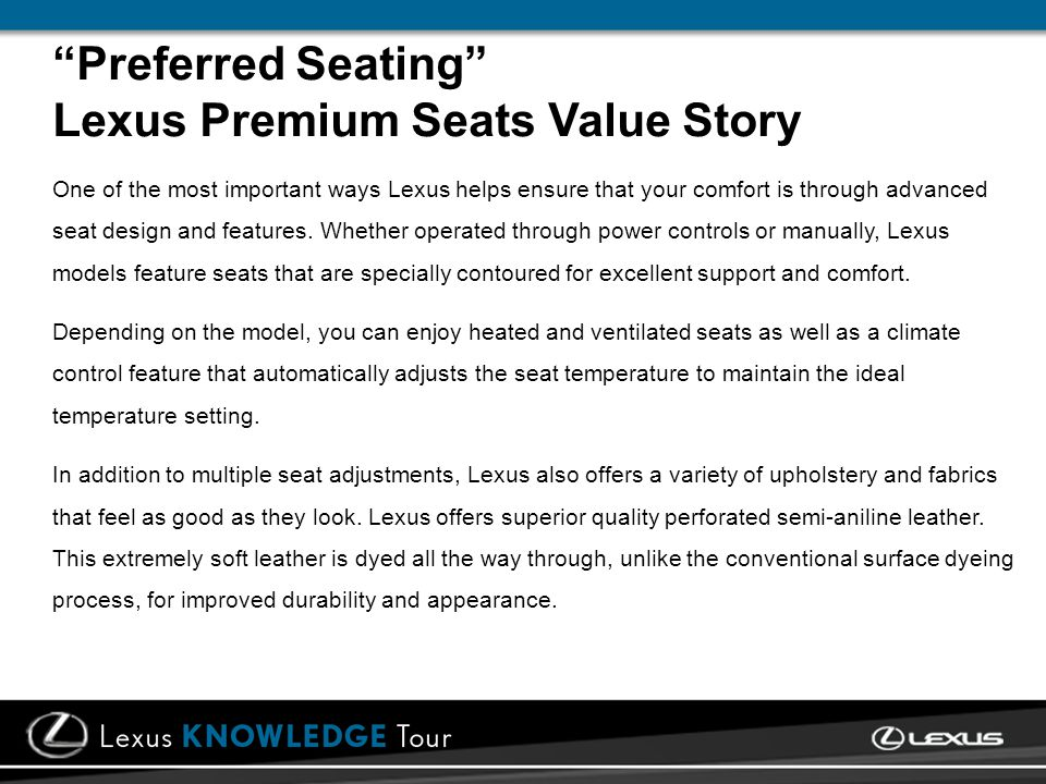 Preferred Seating Lexus Premium Seats Value Story One of the most important ways Lexus helps ensure that your comfort is through advanced seat design