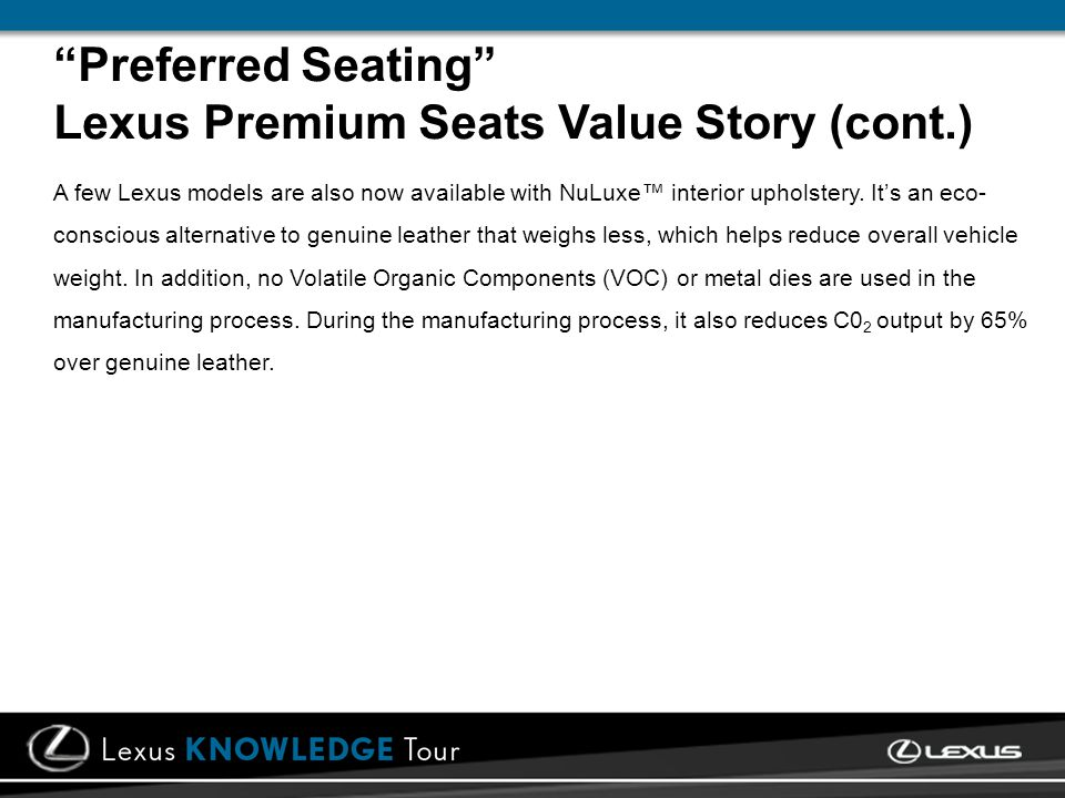 Preferred Seating Lexus Premium Seats Value Story (cont.) A few Lexus models are also now available with NuLuxe interior upholstery. Its an eco- consc