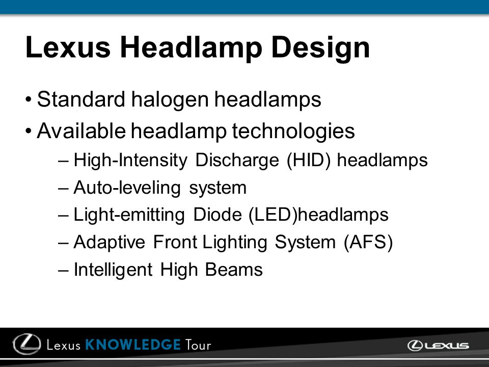 Standard halogen headlamps Available headlamp technologies –High-Intensity Discharge (HID) headlamps –Auto-leveling system –Light-emitting Diode (LED)