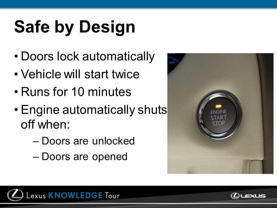 Safe by Design Doors lock automatically Vehicle will start twice Runs for 10 minutes Engine automatically shuts off when: –Doors are unlocked –Doors a