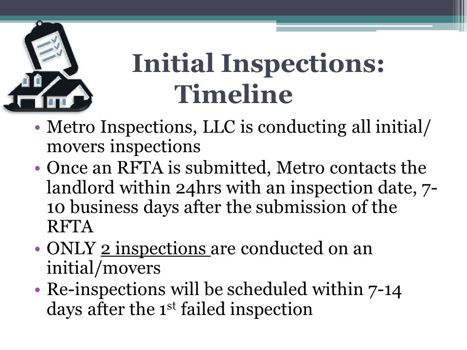 Initial Inspections: Timeline Metro Inspections, LLC is conducting all initial/ movers inspections Once an RFTA is submitted, Metro contacts the landl