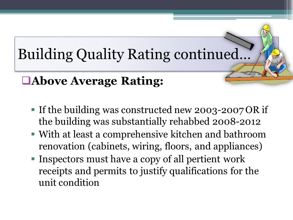 Building Quality Rating continued… Above Average Rating: If the building was constructed new 2003-2007 OR if the building was substantially rehabbed 2