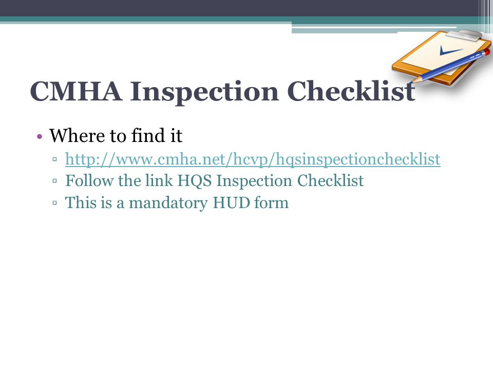 CMHA Inspection Checklist Where to find it http://www.cmha.net/hcvp/hqsinspectionchecklist Follow the link HQS Inspection Checklist This is a mandator
