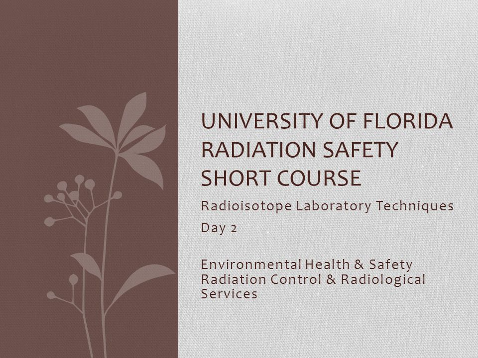 Radioisotope Laboratory Techniques Day 2 Environmental Health & Safety Radiation Control & Radiological Services UNIVERSITY OF FLORIDA RADIATION SAFETY SHORT COURSE