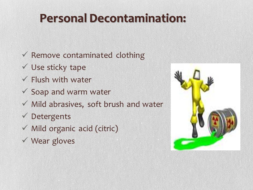 PersonalDecontamination: Personal Decontamination: Remove contaminated clothing Use sticky tape Flush with water Soap and warm water Mild abrasives, soft brush and water Detergents Mild organic acid (citric) Wear gloves