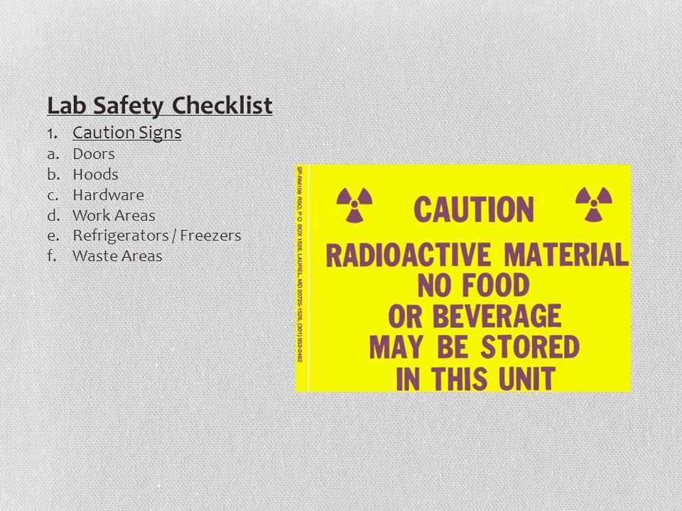 Lab Safety Checklist 1.Caution Signs a.Doors b.Hoods c.Hardware d.Work Areas e.Refrigerators / Freezers f.Waste Areas