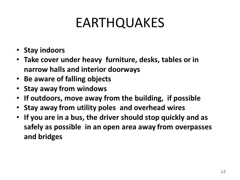 EARTHQUAKES Stay indoors Take cover under heavy furniture, desks, tables or in narrow halls and interior doorways Be aware of falling objects Stay awa