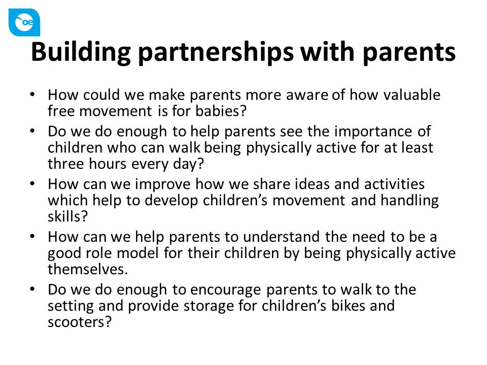 Building partnerships with parents How could we make parents more aware of how valuable free movement is for babies? Do we do enough to help parents s