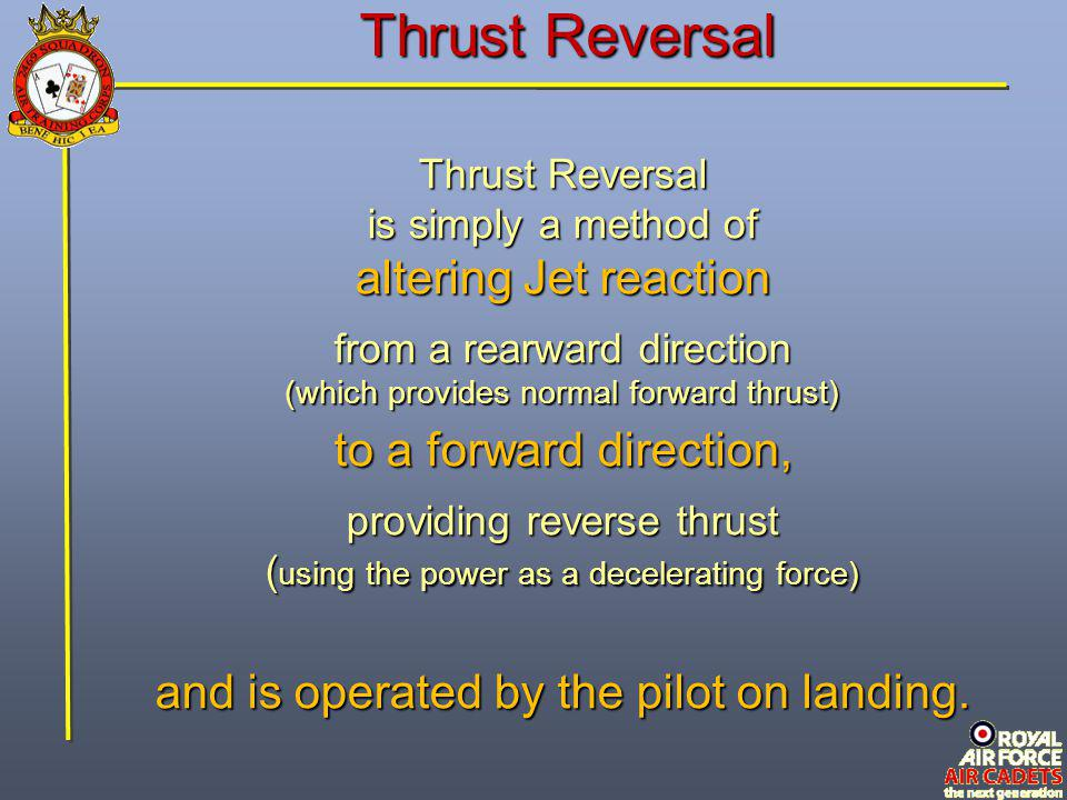 Thrust Reversal is simply a method of altering Jet reaction from a rearward direction (which provides normal forward thrust) to a forward direction, p
